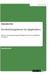Das Bedeutungstheater des Epiphanikers - Zur Ver- und Entzauberung der Alltagswelt in der Prosa Wilhelm Genazinos