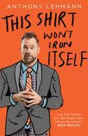 Anthony Lehmann: This Shirt won't Iron Itself