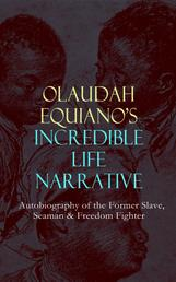 OLAUDAH EQUIANO'S INCREDIBLE LIFE NARRATIVE - Autobiography of the Former Slave, Seaman & Freedom Fighter - The Intriguing Memoir Which Influenced Ban on British Slave Trade
