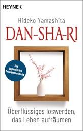 Dan-Sha-Ri: Das Leben entrümpeln, die Seele befreien - Mit der japanischen Erfolgsmethode Überflüssiges loswerden, Ordnung schaffen, frei sein