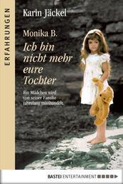 Monika B. Ich bin nicht mehr eure Tochter - Ein Mädchen wird von seiner Familie jahrelang misshandelt