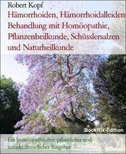 Hämorrhoiden, Hämorrhoidalleiden Behandlung mit Homöopathie, Pflanzenheilkunde, Schüsslersalzen und Naturheilkunde - Ein homöopathischer, pflanzlicher und naturheilkundlicher Ratgeber