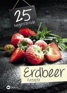 : 25 begeisternde Erdbeerrezepte