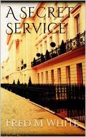 Fred Merrick White: A Secret Service
