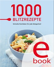 1000 Blitzrezepte - Schnelle Kochideen für jede Gelegenheit - die besten Rezepte in einem Kochbuch