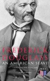 Frederick Douglass, An American Slave: 3 Autobiographical Books in in One Volume - Narrative of the Life of Frederick Douglass, My Bondage and My Freedom & Life and Times of Frederick Douglass
