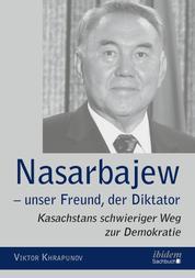 Nasarbajew – unser Freund, der Diktator - Kasachstans schwieriger Weg zur Demokratie