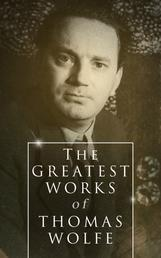 The Greatest Works of Thomas Wolfe - Look Homeward, Angel, Of Time and the River & You Can't Go Home Again