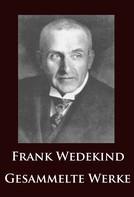 Frank Wedekind: Frank Wedekind - Gesammelte Werke