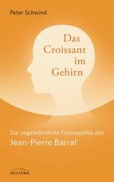 Das Croissant im Gehirn - Die ungewöhnliche Osteopathie des Jean-Pierre Barral