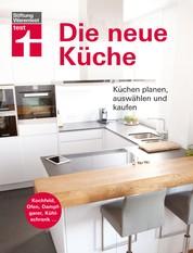 Die neue Küche - Planungs- und Handbuch - Individuell - Geräte und Technik - Qualität und Design - Verbraucherrechte beim Kauf I Von Stiftung Warentest