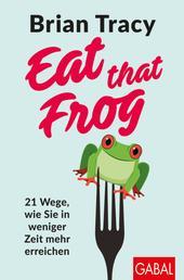 Eat that Frog - 21 Wege, wie Sie in weniger Zeit mehr erreichen