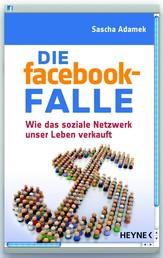 Die facebook-Falle - Wie das soziale Netzwerk unser Leben verkauft