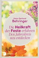Hans Gerhard Behringer: Die Heilkraft der Feste erfahren - Den Jahreskreis neu entdecken