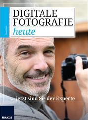 Digitale Fotografie heute - ... jetzt sind Sie der Experte