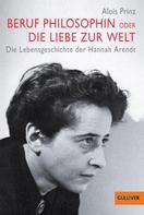 Alois Prinz: Beruf Philosophin oder Die Liebe zur Welt. Die Lebensgeschichte der Hannah Arendt ★★★★