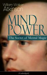 MIND POWER: The Secret of Mental Magic (Unabridged) - Uncover the Dynamic Mental Principle Pervading All Space, Immanent in All Things, Manifesting in an Infinite Variety of Forms, Degrees and Phases - The Energy Force Open to All People