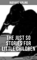 Rudyard Kipling: The Just So Stories for Little Children (Illustrated Edition)