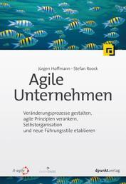 Agile Unternehmen - Veränderungsprozesse gestalten, agile Prinzipien verankern, Selbstorganisation und neue Führungsstile etablieren