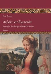 Auf dass wir klug werden - Das Leben der Herzogin Elisabeth zu Sachsen, Teil 1