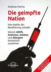 Die geimpfte Nation - Wie Impfen der Bevölkerung schadet Warum ADHS, Autismus, Asthma und Allergien dramatisch zunehmen