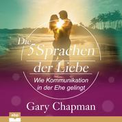 Die fünf Sprachen der Liebe - Wie Kommunikation in der Ehe gelingt (Ungekürzt)