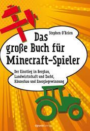 Das große Buch für Minecraft-Spieler - Der Einstieg in Bergbau, Landwirtschaft und Zucht, Häuserbau und Energiegewinnung