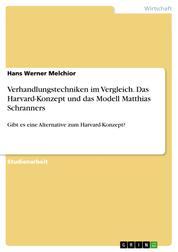 Verhandlungstechniken im Vergleich. Das Harvard-Konzept und das Modell Matthias Schranners - Gibt es eine Alternative zum Harvard-Konzept?