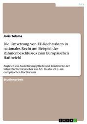 Die Umsetzung von EU-Rechtsakten in nationales Recht am Beispiel des Rahmenbeschlusses zum Europäischen Haftbefehl - Zugleich zur Auslieferungspflicht und Reichweite der Schutzrechte Deutscher aus Art. 16 Abs. 2 GG im europäischen Rechtsraum