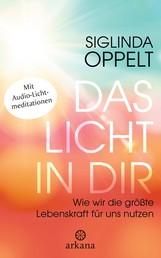 Das Licht in dir - Wie wir die größte Lebenskraft für uns nutzen - Mit Audio-Lichtmeditationen