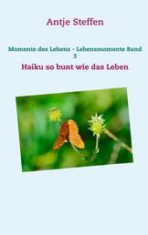 Momente des Lebens - Lebensmomente Band 3 - Haiku so bunt wie das Leben