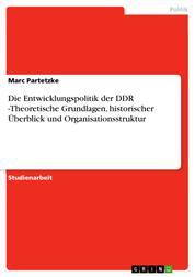 Die Entwicklungspolitik der DDR -Theoretische Grundlagen, historischer Überblick und Organisationsstruktur