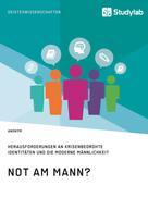 : Not am Mann? Herausforderungen an krisenbedrohte Identitäten und die moderne Männlichkeit