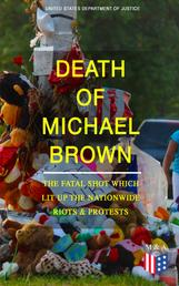 Death of Michael Brown - The Fatal Shot Which Lit Up the Nationwide Riots & Protests - Complete Investigations of the Shooting and the Ferguson Policing Practices: Constitutional Violations, Racial Discrimination, Forensic Evidence, Witness Accounts and Legal Analysis of the Case