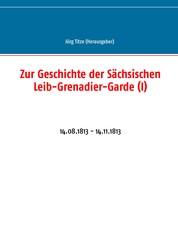 Zur Geschichte der Sächsischen Leib-Grenadier-Garde (I) - 14.08.1813 - 14.11.1813