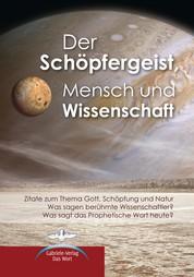 Der Schöpfergeist, Mensch und Wissenschaft - Zitate zum Thema Gott, Schöpfung und Natur; Was sagen berühmte Wissenschaftler? Was sagt das Prophetische Wort heute?