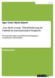 """""""Get them young"""": Talentförderung im Fußball im internationalen Vergleich - Herausforderungen und Rahmenbedingungen europäischer Sportmärkte"""
