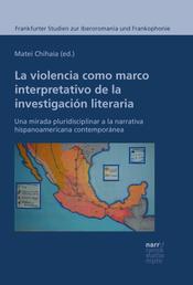 La violencia como marco interpretativo de la investigación literaria - Una mirada pluridisciplinar a la narrativa hispanoamericana contemporánea