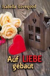 Auf Liebe gebaut - Sinnlicher Liebesroman / Rosen-Reihe 6