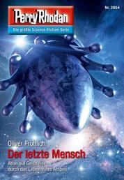 """Perry Rhodan 2854: Der letzte Mensch - Perry Rhodan-Zyklus """"Die Jenzeitigen Lande"""""""