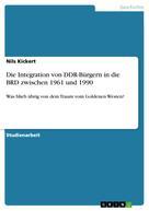 Nils Kickert: Die Integration von DDR-Bürgern in die BRD zwischen 1961 und 1990