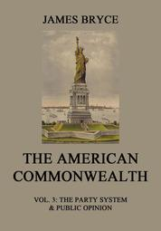 The American Commonwealth - Vol. 3: The Party System & Public Opinion