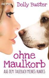 Ohne Maulkorb - Aus dem Tagebuch meines Hundes - Ein satirischer Tatsachenroman