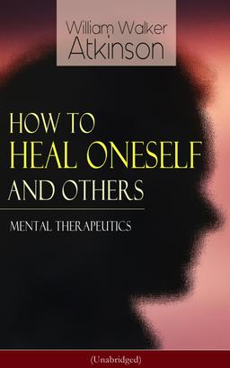 How to Heal Oneself and Others - Mental Therapeutics (Unabridged)