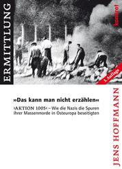 """""""Das kann man nicht erzählen"""" - 'Aktion 1005' - Wie die Nazis die Spuren ihrer Massenmorde in Osteuropa beseitigten"""
