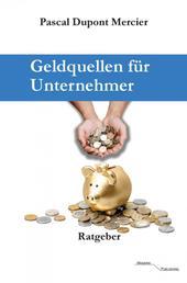 Geldquellen für Unternehmer - Für Unternehmen, Selbstständige, Freiberufler, Existenzgründer und andere.