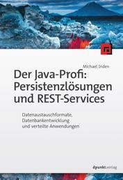 Der Java-Profi: Persistenzlösungen und REST-Services - Datenaustauschformate, Datenbankentwicklung und verteilte Anwendungen