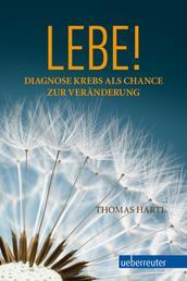 Lebe! - Diagnose Krebs als Chance zur Veränderung