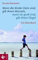 Ursula Neumann: Wenn die Kinder klein sind, gib ihnen Wurzeln, wenn sie groß sind, gib ihnen Flügel