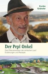 Der Pepi Onkel - Das Pflanzenwissen der einfachen Leut. Erzählungen und Rezepte